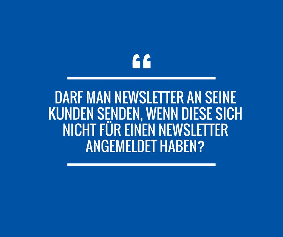 Darf man Newsletter an seine Kunden senden, wenn diese sich nicht für einen Newsletter angemeldet haben?