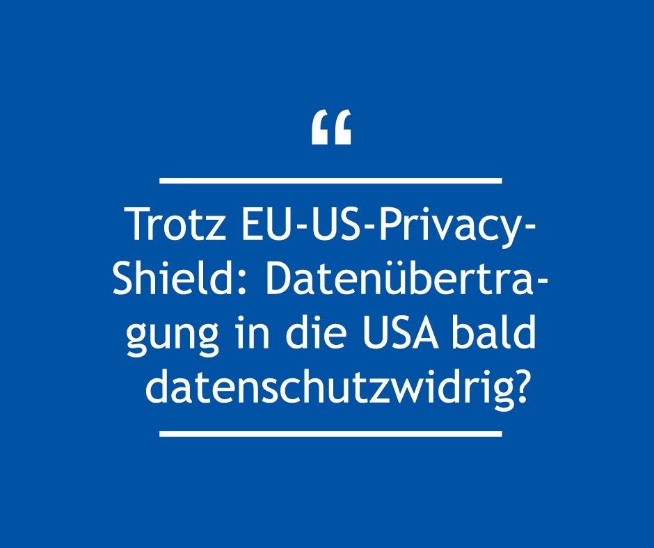 Trotz EU-US-Privacy-Shield: Datenübertragung in die USA bald datenschutzwidrig?