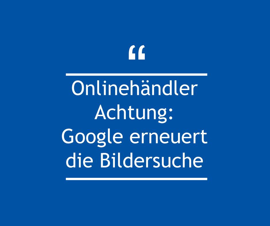 Onlinehändler Achtung: Neue Google Bildersuche