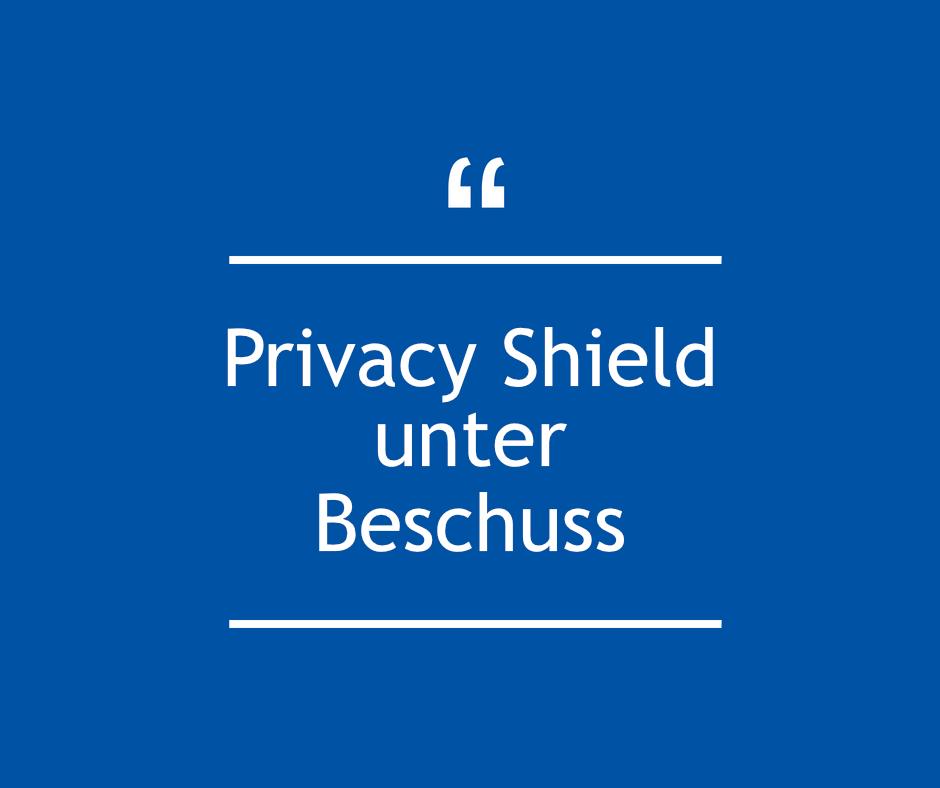 Privacy Shield unter Beschuss – Aktueller Stand