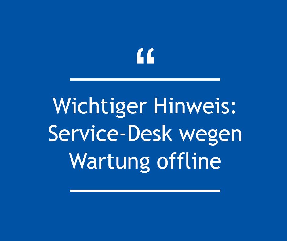 Wichtiger Hinweis: Service-Desk wegen Wartung offline