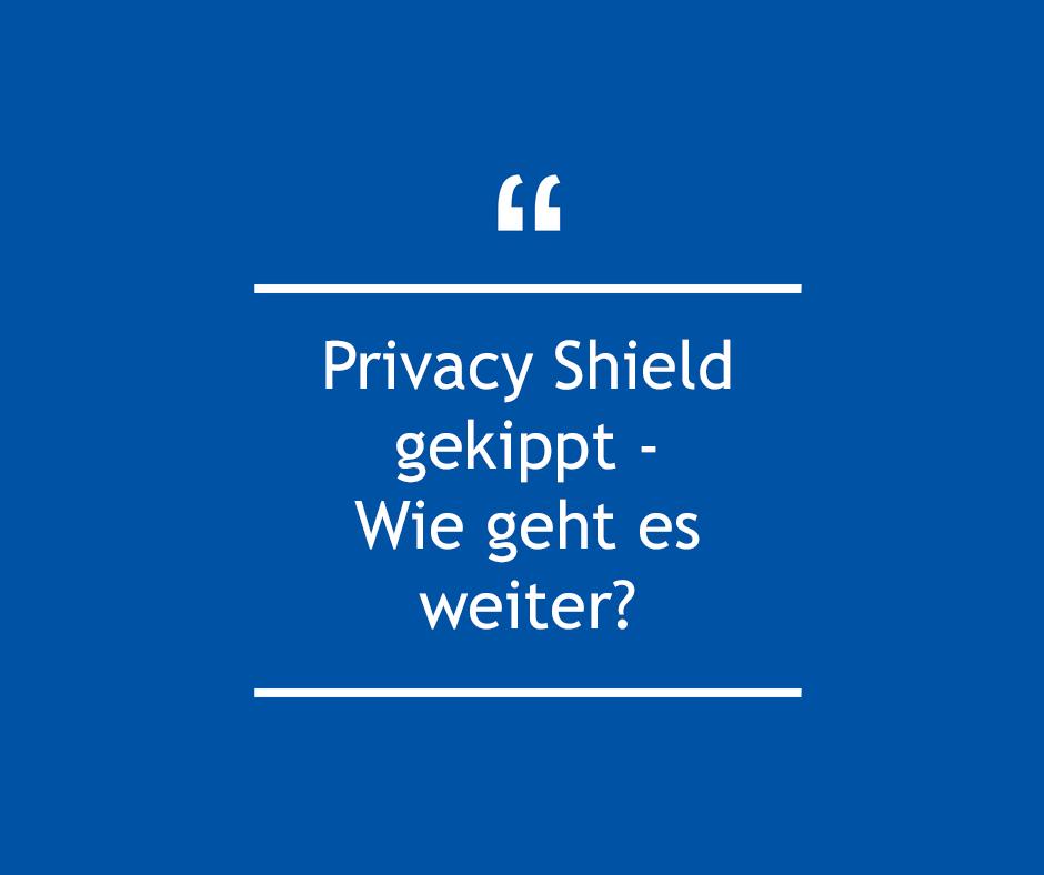 Privacy Shield gekippt - Wie geht es weiter?