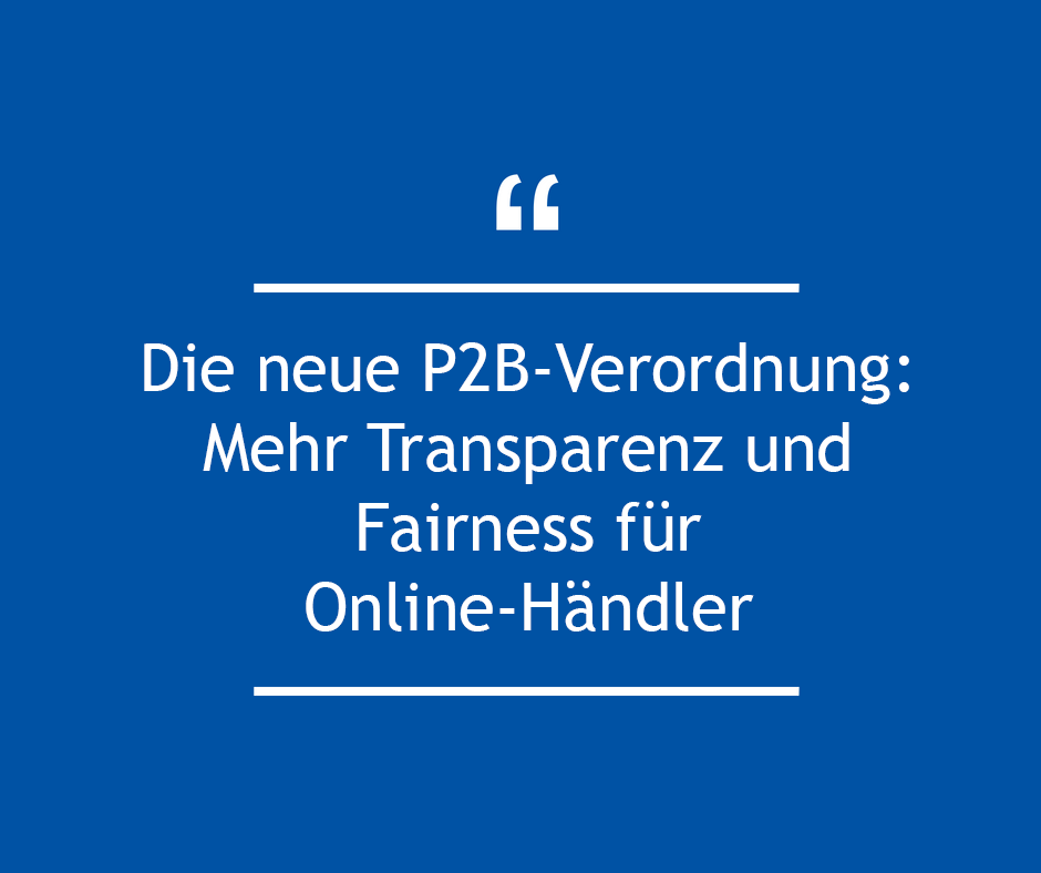 Die neue P2B-Verordnung: Mehr Transparenz und Fairness für Online-Händler