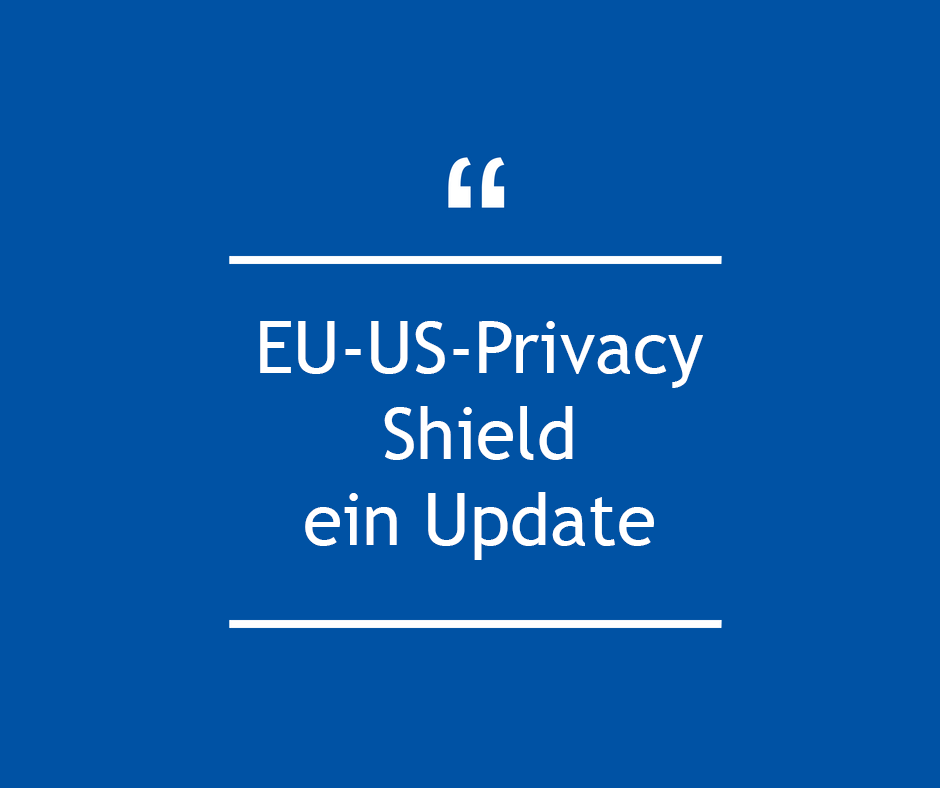 EU-US-Privacy Shield ein Update